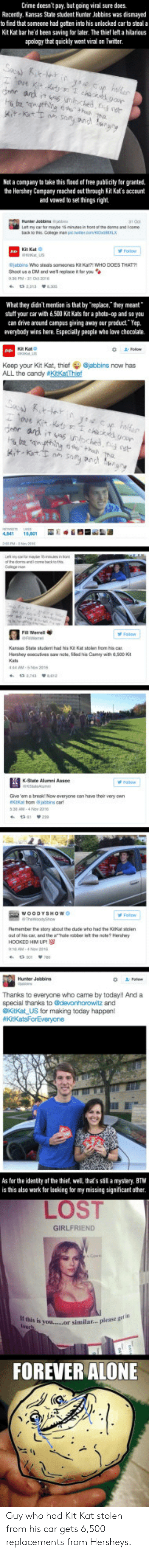 A Dm: Crime doesn't pay, but geing viral sure does  Recenty. Kansas State student Hunter Jobbins was dismayed  to find that someone had gatten into his unlecked car to steal a  Kit Kat bar he'd been saving for later, The thief let a hilarious  apology that quickly went viral on Twitter  Net a company to take this food of free publicity for granted  the Hershey Company reached out through Kit Kats account  and wawed to set things right  jabbirs Who steals somaones Kt Kat?! WHO DOES THATY  Shoot us a DM and wel replace fo you  What they didn't mentian is that by replac.they mean  stuff your car with 6.500 Kit Kats far a photo-op and so you  an drive around campus giving away our product Yep.  everybody wins here. Especially pesple who lave chocolate.  Keep your Kit Kat, thiefjabbins now has  ALL the candy #KitKatthet  deor ad it  be 'an  l Werral  Karsas Sa  Harshiay oocutes siw nok, ed ha Carnry with 8.500 K  everyone can  have their  WOODYSHOWO  u ofl his car, and the hole nabber let the note Hershry  HOOKED HM UP 9  Thanks to everyone who came by today!l And a  special thanks to @devonhorowitz and  @Kitkat US for making today happen!  As for the identity of the thief, well that's still a mystery. BTW  is this also work fer laoking for my missing significant ather  LOST  FOREVER ALONE Guy who had Kit Kat stolen from his car gets 6,500 replacements from Hersheys.