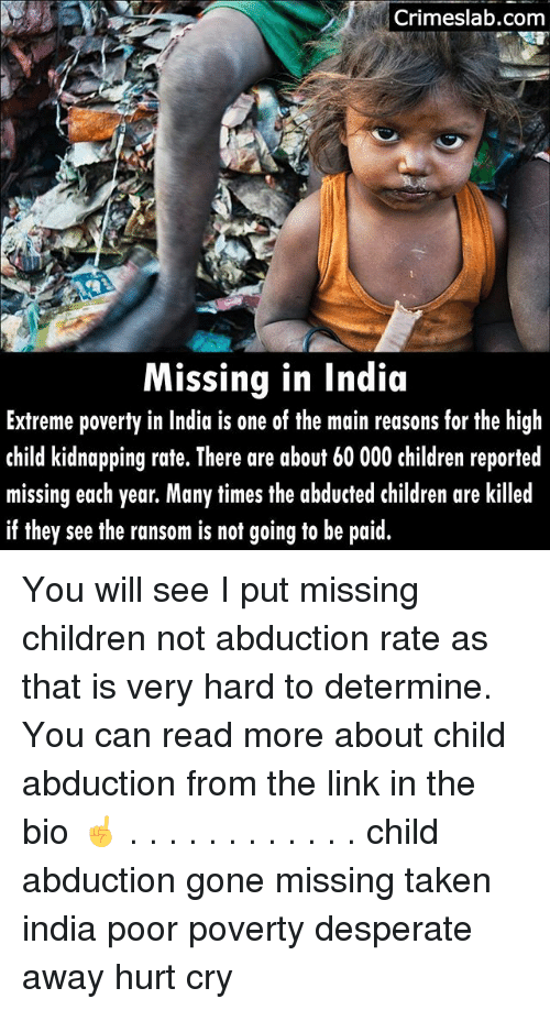 abduction: Crimeslab.com  Missing in India  Extreme poverty in India is one of the main reasons for the high  child kidnapping rate. There are about 60 000 children reported  missing each year. Many times the abducted children are killed  if they see the ransom is not going to be paid. You will see I put missing children not abduction rate as that is very hard to determine. You can read more about child abduction from the link in the bio ☝ . . . . . . . . . . . . child abduction gone missing taken india poor poverty desperate away hurt cry