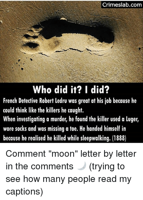 """Mooned: Crimeslab.com  Who did it? I did?  French Detective Robert ledru was great at his job because he  could think like the killers he caught.  When investigating a murder, he found the killer used a luger,  wore socks and was missing a toe. He handed himself in  because he realised he killed while sleepwalking. (1888) Comment """"moon"""" letter by letter in the comments 🌙 (trying to see how many people read my captions)"""