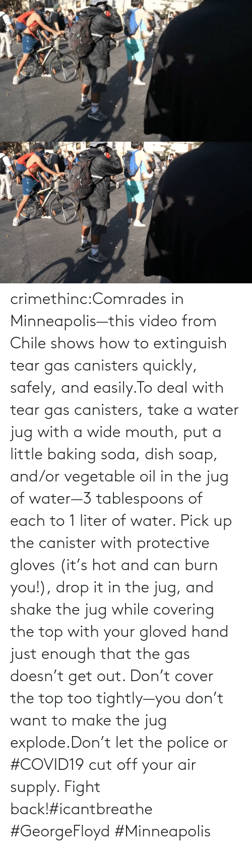 air: crimethinc:Comrades in Minneapolis—this video from Chile shows how to extinguish tear gas canisters quickly, safely, and easily.To deal with tear gas canisters, take a water jug with a wide mouth, put a little baking soda, dish soap, and/or vegetable oil in the jug of water—3 tablespoons of each to 1 liter of water. Pick up the canister with protective gloves (it's hot and can burn you!), drop it in the jug, and shake the jug while covering the top with your gloved hand just enough that the gas doesn't get out. Don't cover the top too tightly—you don't want to make the jug explode.Don't let the police or #COVID19 cut off your air supply. Fight back!#icantbreathe #GeorgeFloyd #Minneapolis