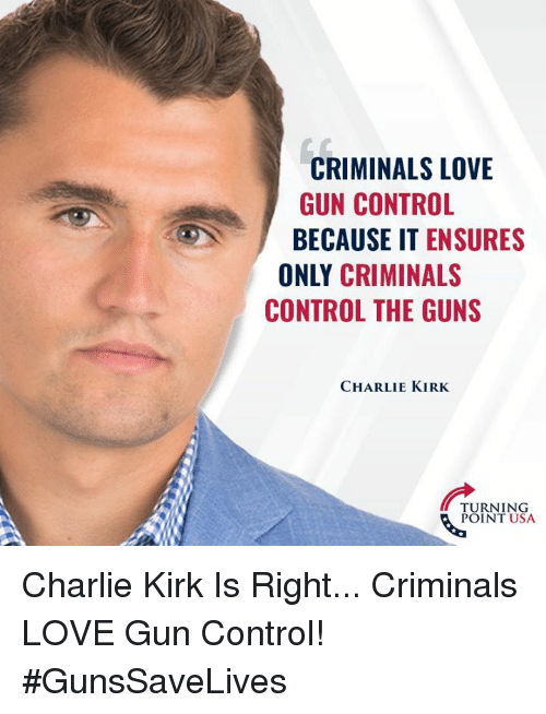 Charlie, Guns, and Love: CRIMINALS LOVE  GUN CONTROL  BECAUSE IT ENSURES  ONLY CRIMINALS  CONTROL THE GUNS  CHARLIE KIRK  TURNING  POINT USA Charlie Kirk Is Right... Criminals LOVE Gun Control! #GunsSaveLives