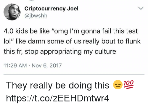 "Kids Be Like: Criptocurrency Joel  @jbwshh  4.0 kids be like ""omg I'm gonna fail this test  lol"" like damn some of us really bout to flunlk  this fr, stop appropriating my culture  11:29 AM Nov 6, 2017 They really be doing this 😑💯 https://t.co/zEEHDmtwr4"