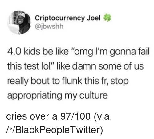 "Kids Be Like: Criptocurrency Joel  @jbwshh  4.0 kids be like ""omg I'm gonna fail  this test lol"" like damn some of us  really bout to flunk this fr, stop  appropriating my culture <p>cries over a 97/100 (via /r/BlackPeopleTwitter)</p>"
