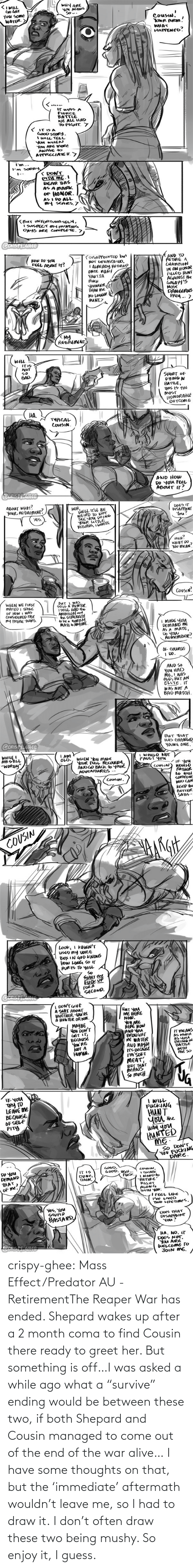 "i guess: crispy-ghee:  Mass Effect/Predator AU - RetirementThe Reaper War has ended. Shepard wakes up after a 2 month coma to find Cousin there ready to greet her. But something is off…I was asked a while ago what a ""survive"" ending would be between these two, if both Shepard and Cousin managed to come out of the end of the war alive… I have some thoughts on that, but the 'immediate' aftermath wouldn't leave me, so I had to draw it. I don't often draw these two being mushy. So enjoy it, I guess."