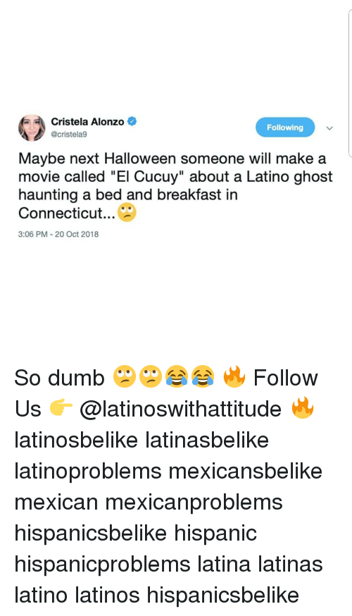 "Dumb, Halloween, and Latinos: Cristela Alonzo  @cristela9  Following  Maybe next Halloween someone will make a  movie called ""El Cucuy"" about a Latino ghost  haunting a bed and breakfast in  Connecticut...  3:06 PM 20 Oct 2018 So dumb 🙄🙄😂😂 🔥 Follow Us 👉 @latinoswithattitude 🔥 latinosbelike latinasbelike latinoproblems mexicansbelike mexican mexicanproblems hispanicsbelike hispanic hispanicproblems latina latinas latino latinos hispanicsbelike"