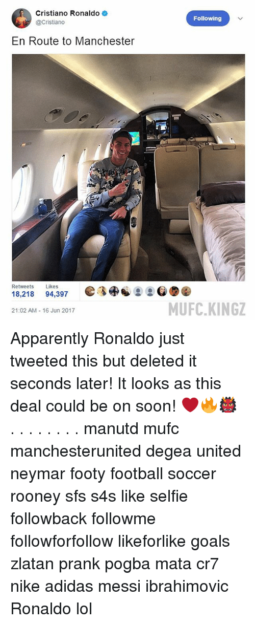 Adidas, Apparently, and Cristiano Ronaldo: Cristiano Ronaldo  @Cristiano  En Route to Manchester  Retweets  Likes  18.218  94,397  21:02 AM 16 Jun 2017  Following  MUFC KINGZ Apparently Ronaldo just tweeted this but deleted it seconds later! It looks as this deal could be on soon! ❤️🔥👹 . . . . . . . . manutd mufc manchesterunited degea united neymar footy football soccer rooney sfs s4s like selfie followback followme followforfollow likeforlike goals zlatan prank pogba mata cr7 nike adidas messi ibrahimovic Ronaldo lol