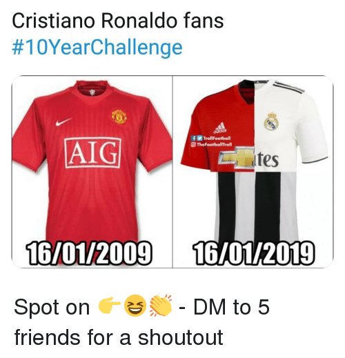 Cristiano Ronaldo: Cristiano Ronaldo fans  #10YearChallenge  fTrollFootball  @ TheFootballTrol  AIG  tes  16/01/2009 16/01/2019 Spot on 👉😆👏 - DM to 5 friends for a shoutout