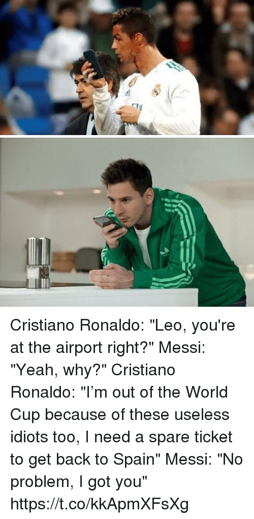 "Cristiano Ronaldo, Soccer, and Yeah: Cristiano Ronaldo: ""Leo, you're at the airport right?""  Messi: ""Yeah, why?""  Cristiano Ronaldo: ""I'm out of the World Cup because of these useless idiots too, I need a spare ticket to get back to Spain""   Messi: ""No problem, I got you"" https://t.co/kkApmXFsXg"