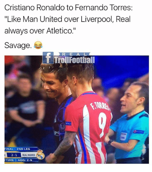 "Fernando Torres: Cristiano Ronaldo to Fernando Torres  ""Like Man United over Liverpool, Real  always over Atletico.""  Savage  R E A L  ET Troll Football  FINAL 2ND LEG  2-1  REAL MADRID  FTIME I AGG: 2-4"