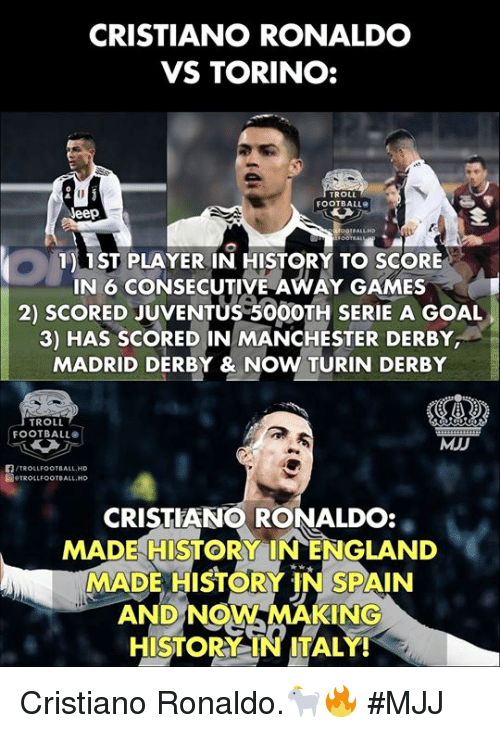 Troll Football: CRISTIANO RONALDO  VS TORINO:  ROLL  FOOTBALL  eep  1) 1ST PLAYER IN HISTORY TO SCORE  IN 6 CONSECUTIVE AWAY GAMES  2) SCORED JUVENTUS 50OOTH SERIE A GOAL  3) HAS SCORED IN MANCHESTER DERBY  MADRID DERBY & NOW TURIN DERBY  TROLL  FOOTBALL  MJD  /TROLLFOOTBALL.HD  圖.TROLLFOOTBALL.HD  CRISTIANO RONALDO:  MADE HISTORY INENGLAND  MADE HISTORY IN SPAIN  AND NOW MAKING  HISTORY IN ITALY! Cristiano Ronaldo.🐐🔥  #MJJ
