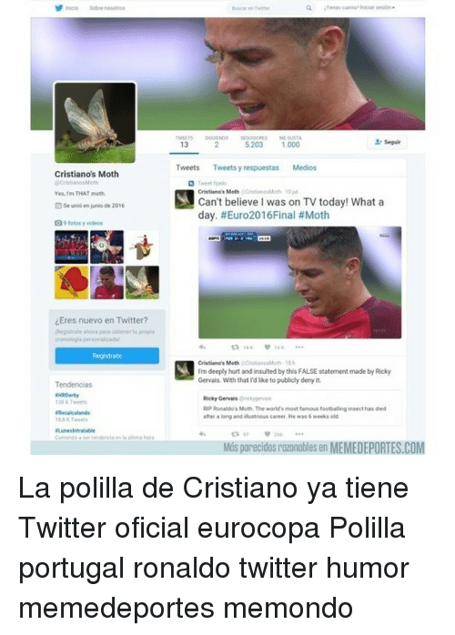 Moshs: Cristiano's Moth  eCristianosMoth  Yes, mm THAT moth.  Se uno en unio de 2016  fotos y videos  iEres nuevo en Twitter?  Registrate ahora para a propia  Registrate  Tendencias  comes tendencia en la a hora  seguir  13  5.203 1.000  Tweets  Tweets yr  Medios  respuestas Cristiano's Moth  M Can't believe I was on TV today! What a  day. #Euro2016Final #Moth  Cristiano's Moth  SA I'm deeply hurt and insulted by this FALSE statement made by Ricky  Gervais, With that I'd lke to publicly denyit  Ricky Gervais  Rip Ronaldo Mosh The world's most famous footballing insect has died  after a long and illustrious career. He was 6 weeks old  Mos parecidosrozonobles en MEMEDEPORTES.COM La polilla de Cristiano ya tiene Twitter oficial eurocopa Polilla portugal ronaldo twitter humor memedeportes memondo