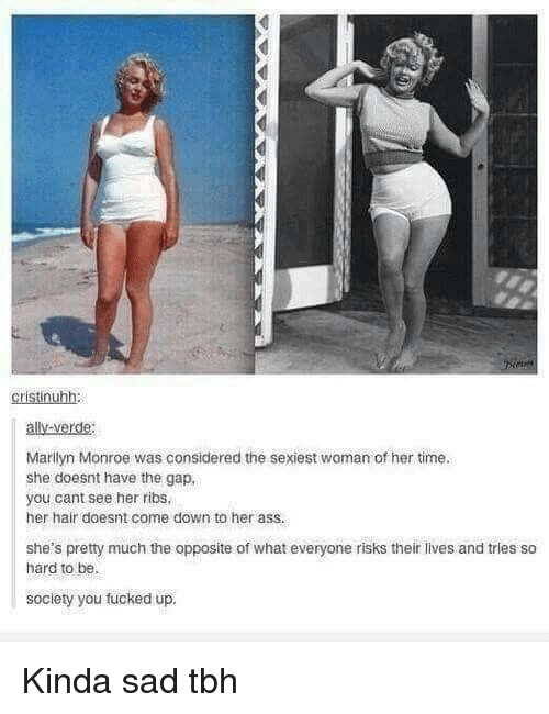 Marilyn Monroe: cristinuhh:  ally-verde:  Marilyn Monroe was considered the sexiest woman of her time  she doesnt have the gap,  you cant see her ribs  her hair doesnt come down to her ass.  she's pretty much the opposite of what everyone risks their lives and tries so  hard to be.  society you fucked up. Kinda sad tbh