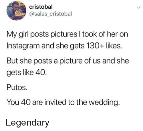 Instagram, Memes, and Girl: cristobal  @salas_cristobal  My girl posts pictures l took of her on  Instagram and she gets 130+ likes.  But she posts a picture of us and she  gets like 40.  Putos.  You 40 are invited to the wedding. Legendary