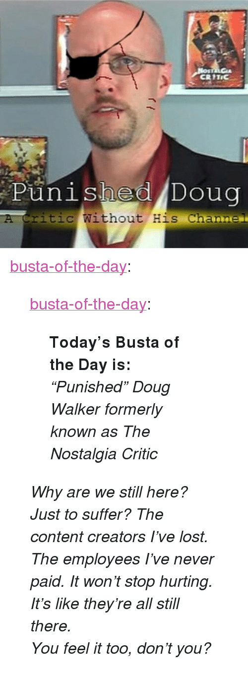 "Doug, Nostalgia, and Tumblr: CRITIC  punished Doug  itic Without His Channe <p><a href=""https://busta-of-the-day.tumblr.com/post/173080062901/busta-of-the-day-todays-busta-of-the-day-is"" class=""tumblr_blog"">busta-of-the-day</a>:</p>  <blockquote><p><a href=""https://busta-of-the-day.tumblr.com/post/173080007591/todays-busta-of-the-day-is-punished-doug"" class=""tumblr_blog"">busta-of-the-day</a>:</p><blockquote><p><b>Today's Busta of the Day is:</b> <i>""Punished"" Doug Walker formerly known as The Nostalgia Critic</i></p></blockquote> <p><i>Why are we still here? Just to suffer? The content creators I've lost. The employees I've never paid. It won't stop hurting. It's like they're all still there.</i></p><p><i>You feel it too, don't you?<br/></i></p></blockquote>"