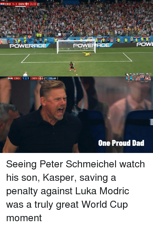 powerade: CRO 1-1 DEN+-26:00 ET  POWERADE  POWERADE  POWE  One Proud Dad Seeing Peter Schmeichel watch his son, Kasper, saving a penalty against Luka Modric was a truly great World Cup moment