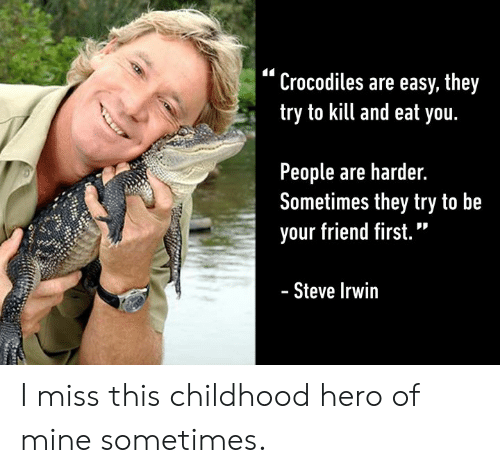 "Dank, 🤖, and Hero: ""Crocodiles are easy, they  try to kill and eat you.  People are harder.  Sometimes they try to be  your friend first.""  Steve Irwir I miss this childhood hero of mine sometimes."