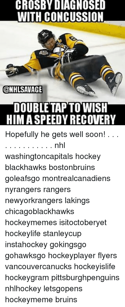 Blackhawks, Concussion, and Hockey: CROSBY DIAGNOSED  WITH CONCUSSION  ONHLSAVAGE  DOUBLE TAP TO WISH  HIM ASPEEDYRECOVERY Hopefully he gets well soon! . . . . . . . . . . . . . . nhl washingtoncapitals hockey blackhawks bostonbruins goleafsgo montrealcanadiens nyrangers rangers newyorkrangers lakings chicagoblackhawks hockeymemes isitoctoberyet hockeylife stanleycup instahockey gokingsgo gohawksgo hockeyplayer flyers vancouvercanucks hockeyislife hockeygram pittsburghpenguins nhlhockey letsgopens hockeymeme bruins