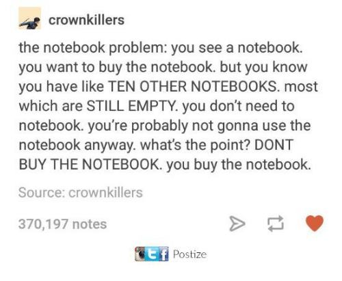 The Notebook: crownkillers  the notebook problem: you see a notebook.  you want to buy the notebook. but you know  you have like TEN OTHER NOTEBOOKS. most  which are STILL EMPTY. you don't need to  notebook. you're probably not gonna use the  notebook anyway. what's the point? DONT  BUY THE NOTEBOOK. you buy the notebook  Source: crownkillers  370,197 notes  Postize