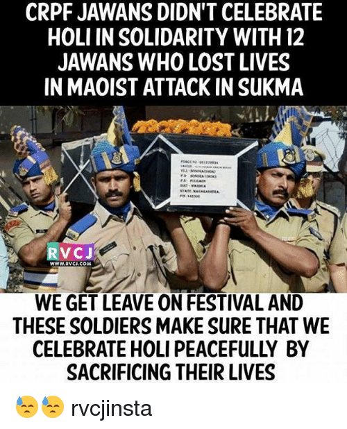 Memes, Maoist, and 🤖: CRPF JAWANS DIDN'T CELEBRATE  HOLI IN SOLIDARITY WITH 12  JAWANS WHO LOST LIVES  IN MAOIST ATTACK INSuKMA  STATE  RV CJ  WWW RVCU.COM  WE GET LEAVE ON FESTIVAL AND  THESE SOLDIERS MAKE SURE THAT WE  SACRIFICING THEIR LIVES 😓😓 rvcjinsta