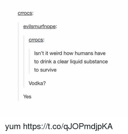 Liquidized: crrocs  evilsmurfnope:  crrocs  Isn't it weird how humans have  to drink a clear liquid substance  to survive  Vodka?  Yes yum https://t.co/qJOPmdjpKA