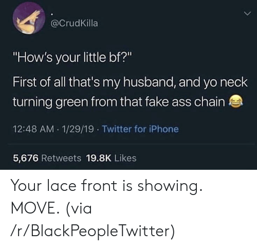 "Ass, Blackpeopletwitter, and Fake: @CrudKilla  ""How's your little bf?""  First of all that's my husband, and yo neclk  turning green from that fake ass chain  12:48 AM 1/29/19 Twitter for iPhone  5,676 Retweets 19.8K Likes Your lace front is showing. MOVE. (via /r/BlackPeopleTwitter)"