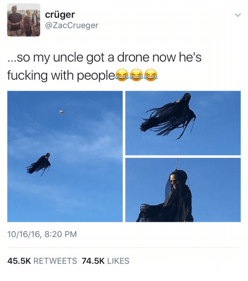 Drone, Fucking, and Got: cruger  @ZacCrueger  ...so my uncle got a drone now he's  fucking with peoples  10/16/16, 8:20 PM  45.5K RETWEETS 74.5K LIKES