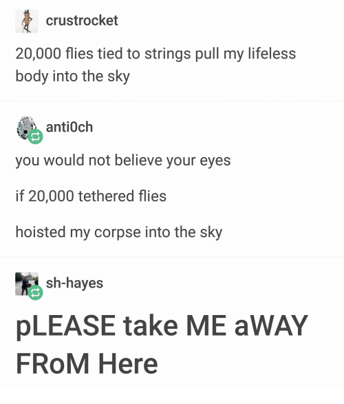 Sky, Believe, and Antioch: crustrocket  20,000 flies tied to srings pull my lifeless  body into the sky  酯 antioch  you would not believe your eyes  if 20,000 tethered flies  hoisted my corpse into the sky  sh-hayes  pLEASE take ME aWAY  FROM Here