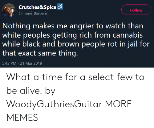 Alive, Dank, and Jail: Crutches&Spice 6  @Imani_Barbarin  Follow  Nothing makes me angrier to watch than  white peoples getting rich from cannabis  while black and brown people rot in jail for  that exact same thing  5:43 PM-21 Mar 2019 What a time for a select few to be alive! by WoodyGuthriesGuitar MORE MEMES
