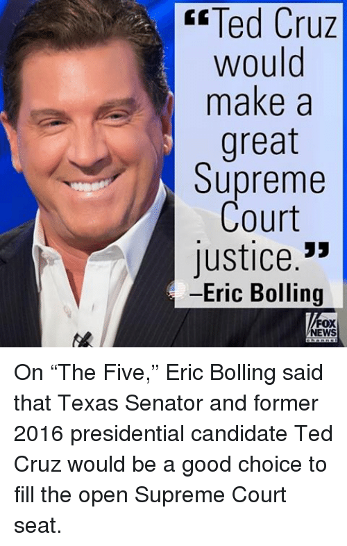 "Presidential Candidates: Cruz  Ted Cruz  would  make a  great  Supreme  Court  Justice  Eric Bolling  FOX  NEWS On ""The Five,"" Eric Bolling said that Texas Senator and former 2016 presidential candidate Ted Cruz would be a good choice to fill the open Supreme Court seat."