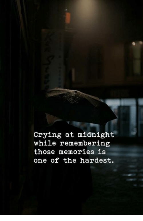 Crying, Midnight, and One: Crying at midnight  while remembering  those memories is  one of the hardest.