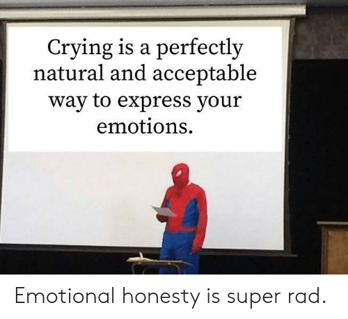 Rad: Crying is a perfectly  natural and acceptable  way to express your  emotions Emotional honesty is super rad.