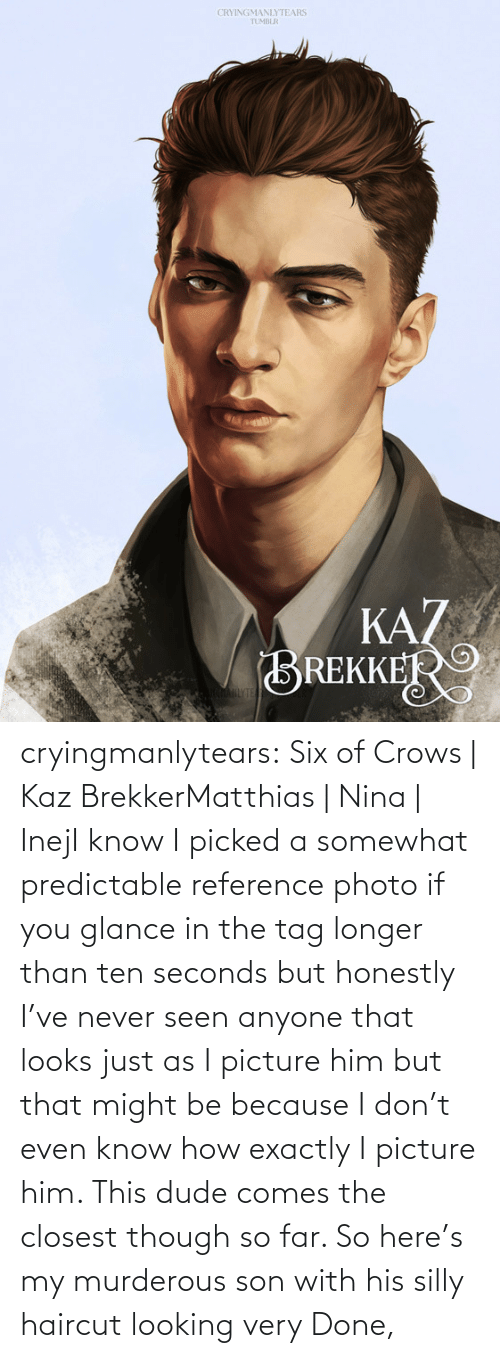 Haircut: CRYINGMANLYTEARS  TUMBLR  KAZ  BREKKER  AHLYTE cryingmanlytears:  Six of Crows | Kaz BrekkerMatthias | Nina | InejI know I picked a somewhat predictable reference photo if you glance in the tag longer than ten seconds but honestly I've never seen anyone that looks just as I picture him but that might be because I don't even know how exactly I picture him. This dude comes the closest though so far. So here's my murderous son with his silly haircut looking very Done,
