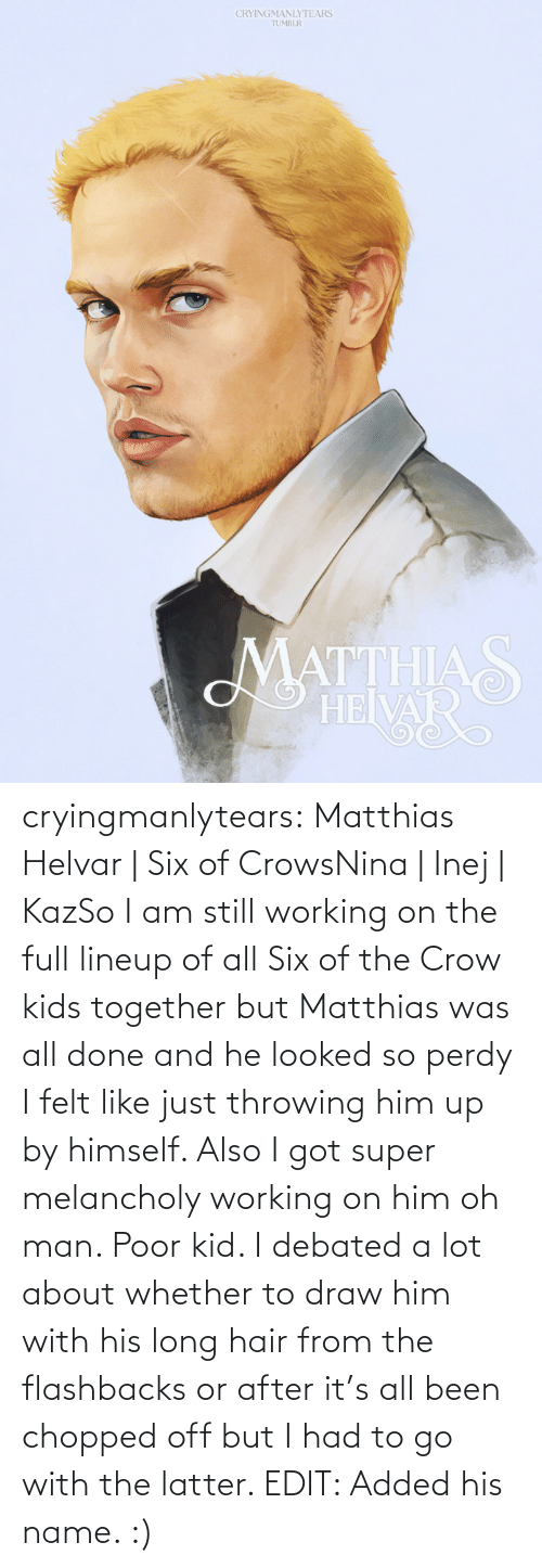 working: CRYINGMANLYTEARS  TUMBLR  MATTHIAS  HEIVAR cryingmanlytears:  Matthias Helvar | Six of CrowsNina | Inej | KazSo I am still working on the full lineup of all Six of the Crow kids together but Matthias was all done and he looked so perdy I felt like just throwing him up by himself. Also I got super melancholy working on him oh man. Poor kid. I debated a lot about whether to draw him with his long hair from the flashbacks or after it's all been chopped off but I had to go with the latter. EDIT: Added his name. :)