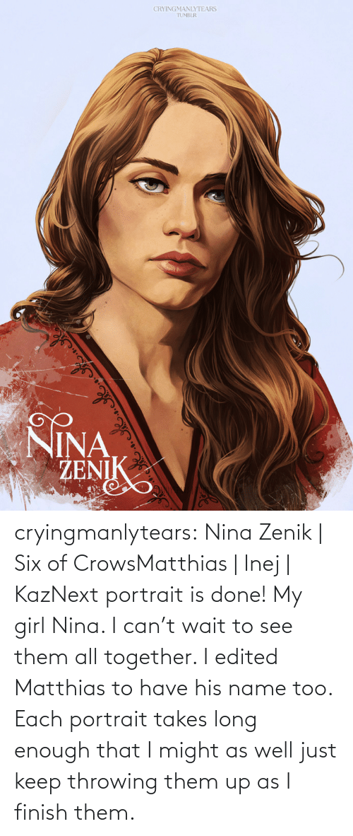 might: CRYINGMANLYTEARS  TUMBLR  NINA  ŽENIK cryingmanlytears:  Nina Zenik | Six of CrowsMatthias | Inej | KazNext portrait is done! My girl Nina. I can't wait to see them all together. I edited Matthias to have his name too. Each portrait takes long enough that I might as well just keep throwing them up as I finish them.