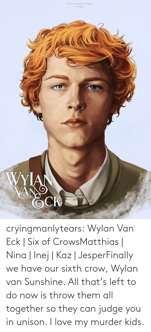 Love My: CRYINGMANLYTEARS  TUMBLR  WYIAN  VANG cryingmanlytears:  Wylan Van Eck | Six of CrowsMatthias | Nina | Inej | Kaz | JesperFinally we have our sixth crow, Wylan van Sunshine. All that's left to do now is throw them all together so they can judge you in unison. I love my murder kids.