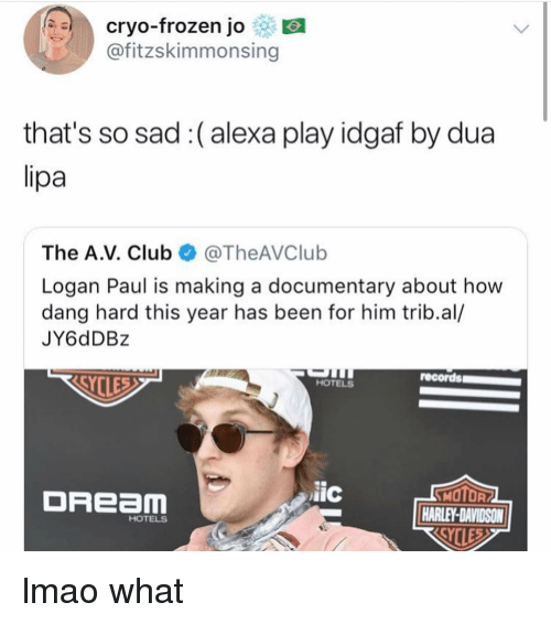 Club, Frozen, and Lmao: cryo-frozen jo  @fitzskimmonsing  that's so sad:(alexa play idgaf by dua  The A.V. Club @TheAVClub  Logan Paul is making a documentary about how  dang hard this year has been for him trib.al/  JY6dDB:z  records  HOTELS  DREam  iic  HARLEY-DAVIDSON  HOTELS lmao what