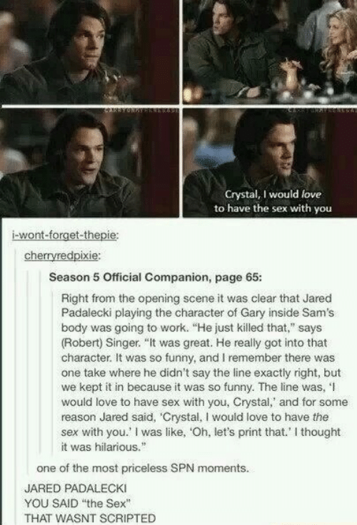 """Funny, Love, and Sex: Crystal, I would love  to have the sex with you  i-wont-forget-thepie  cherryredpixie  Season 5 Official Companion, page 65:  Right from the opening scene it was clear that Jared  Padalecki playing the character of Gary inside Sam's  body was going to work. """"He just killed that,"""" says  (Robert) Singer. """"It was great. He really got into that  character. It was so funny, and I remember there was  one take where he didn't say the line exactly right, but  we kept it in because it was so funny. The line was,'I  would love to have sex with you, Crystal,' and for some  reason Jared said, 'Crystal, I would love to have thee  sex with you.' I was like, 'Oh, let's print that.' I thought  it was hilarious.  one of the most priceless SPN moments.  JARED PADALECKI  YOU SAID the Sex""""  THAT WASNT SCRIPTED"""
