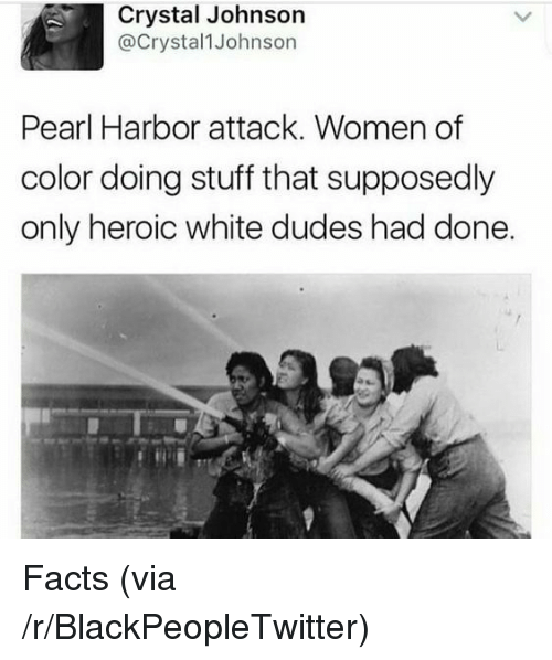Blackpeopletwitter, Facts, and Pearl Harbor: Crystal Johnson  @Crystal1 Johnson  Pearl Harbor attack. Women of  color doing stuff that supposedly  only heroic white dudes had done. <p>Facts (via /r/BlackPeopleTwitter)</p>