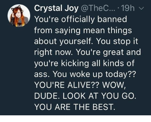 Alive, Ass, and Dude: Crystal Joy @TheC... .19h v  You're officially banned  from saying mean things  about yourself. You stop it  right now. You're great and  you're kicking all kinds of  ass. You woke up today??  YOU'RE ALIVE?? WOWW  DUDE. LOOK AT YOU GO.  YOU ARE THE BEST.