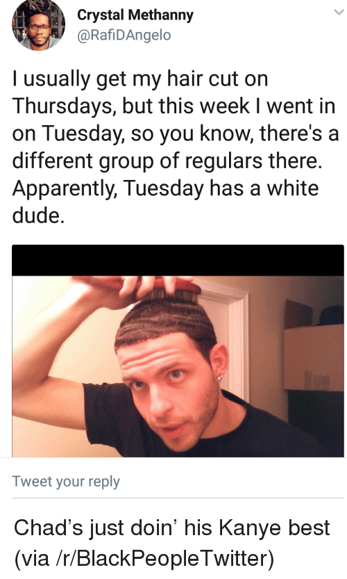 Apparently, Blackpeopletwitter, and Dude: Crystal Methanny  @RafiDAngelo  l usually get my hair cut on  Thursdays, but this week I went in  on Tuesday, so you know, there's a  different group of regulars there.  Apparently, Tuesday has a white  dude.  Tweet your reply <p>Chad's just doin' his Kanye best (via /r/BlackPeopleTwitter)</p>