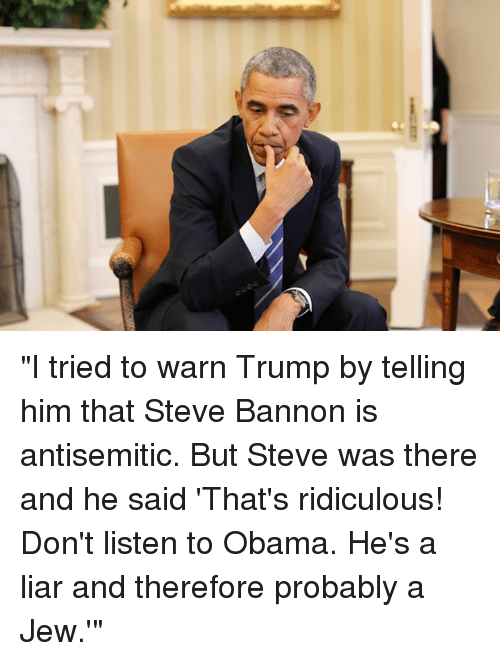 """Antisemitism: cs  e) """"I tried to warn Trump by telling him that Steve Bannon is antisemitic. But Steve was there and he said 'That's ridiculous! Don't listen to Obama. He's a liar and therefore probably a Jew.'"""""""