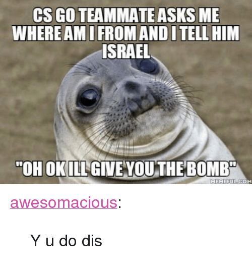 """cs go: CS GO TEAMMATE ASKS ME  WHERE AMI FROM AND I TELL HIM  ISRAEL  """"OH OKILL GIVE VOU THE BOMB  MEMEEUL CO <p><a href=""""http://awesomacious.tumblr.com/post/170160162108/y-u-do-dis"""" class=""""tumblr_blog"""">awesomacious</a>:</p>  <blockquote><p>Y u do dis</p></blockquote>"""