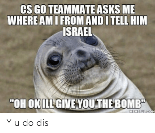 """cs go: CS GO TEAMMATE ASKS ME  WHERE AMI FROM AND I TELL HIM  ISRAEL  """"OH OKILL GIVE VOU THE BOMB  MEMEEUL CO Y u do dis"""