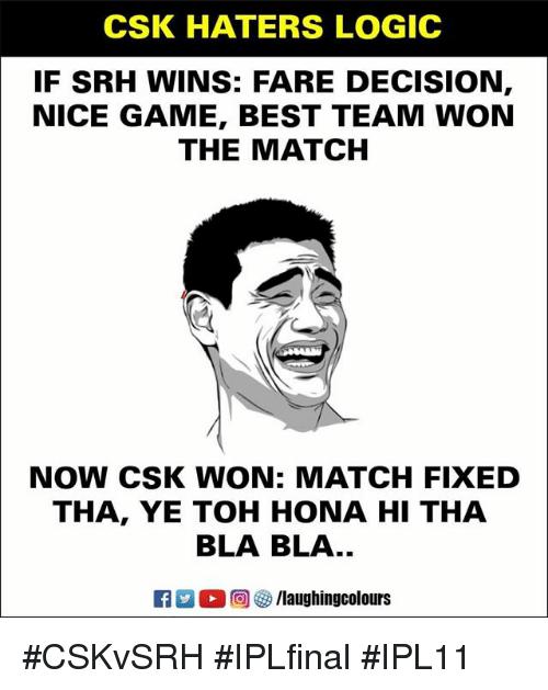 Best Team: CSK HATERS LOGIC  IF SRH WINS: FARE DECISION  NICE GAME, BEST TEAM WON  THE MATCH  NOW CSK WON: MATCH FIXED  THA, YE TOH HONA HI THA  BLA BLA..  E3 2。回參/laughingcolours #CSKvSRH #IPLfinal #IPL11