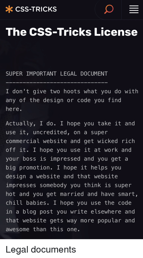Work, Blog, and Wicked: * CSS-TRICKS  The CSs-Tricks License  SUPER IMPORTANT LEGAL DOCUMENT  I don't give two hoots what you do with  any of the design or code you find  here.  Actually, I do. I hope you take it and  use 1t, uncredited, on a super  commercial website and get wicked rich  off it. 1 hope you use lt at work and  your boss is impressed and you get a  big promotion. I hope it helps you  design a website and that website  impresses somebody you think is super  hot and you get married and have smart,  chilt babies. 1 hope you use the code  in a bLog post you write e lsewhere and  that website gets way more popular and  awesome than this one Legal documents