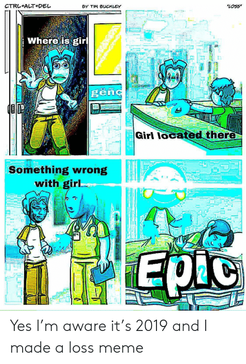 Meme, Girl, and Yes: CTRL+ALT+DEL  BY TIM BUCKLEY  Whereis eirl  ed there  Girl loca  Something wrong  with girl Yes I'm aware it's 2019 and I made a loss meme