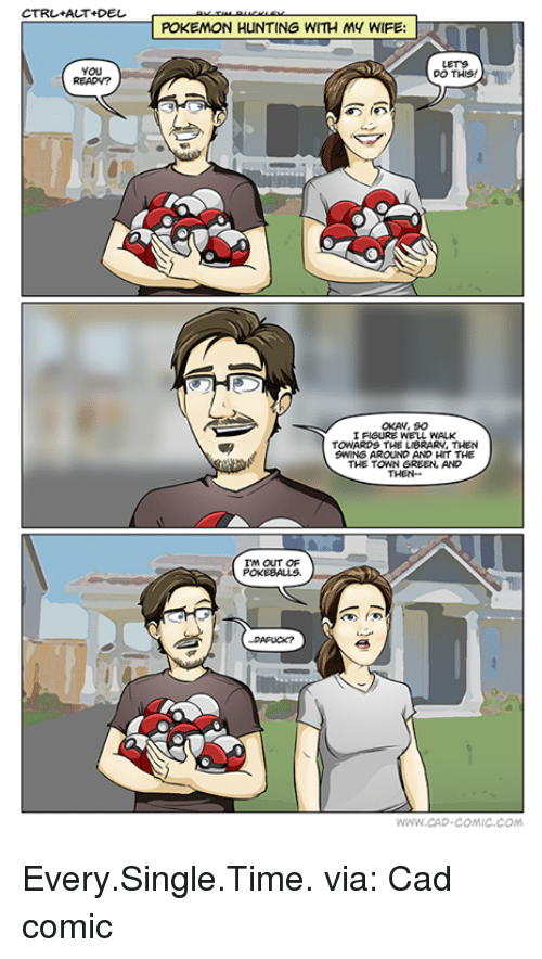 Funny, The Town, and Comic: CTRL+ALT+DEL  POKEMON HUNTING WITH My WIFE:  LETS  DO THIS  OKAN, 90  I FIGURE WELL WALK  TOWARDS THE LIBRARN, THEN  SWINGAROUND AND HIT THE  THE TOWN GREEN AND  THEN  IM OUT OF  POKEBALLS.  WWW CAD-COMIC COM Every.Single.Time. via: Cad comic