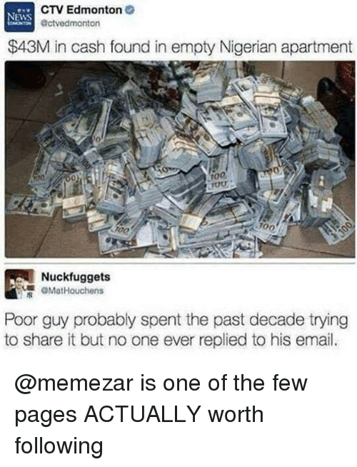 Anaconda, Email, and Dank Memes: CTV Edmonton  @ctvedmonton  EWS  $43M in cash found in empty Nigerian apartment  0  100  ou  100  700  Nuckfuggets  煚@MatHouchens  Poor guy probably spent the past decade trying  to share it but no one ever replied to his email. @memezar is one of the few pages ACTUALLY worth following