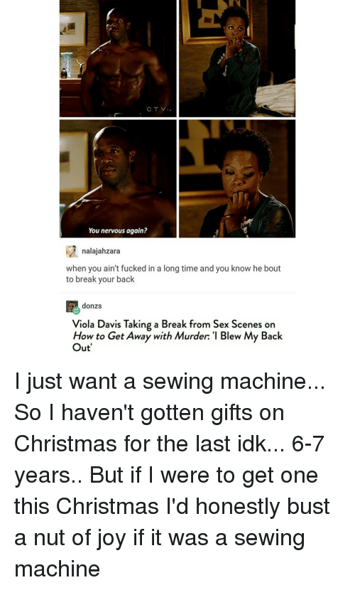 sewing machine: CTV  You nervous again?  nalajahzara  when you ain't fucked in a long time and you know he bout  to break your back  E donzs  Viola Davis Taking a Break from Sex Scenes on  How to Get Away with Murder: 'I Blew My Back  Out I just want a sewing machine... So I haven't gotten gifts on Christmas for the last idk... 6-7 years.. But if I were to get one this Christmas I'd honestly bust a nut of joy if it was a sewing machine