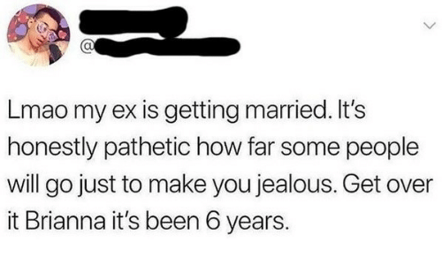 Jealous, Lmao, and Been: CU  Lmao my ex is getting married. It's  honestly pathetic how far some people  will go just to make you jealous. Get over  it Brianna it's been 6 years.
